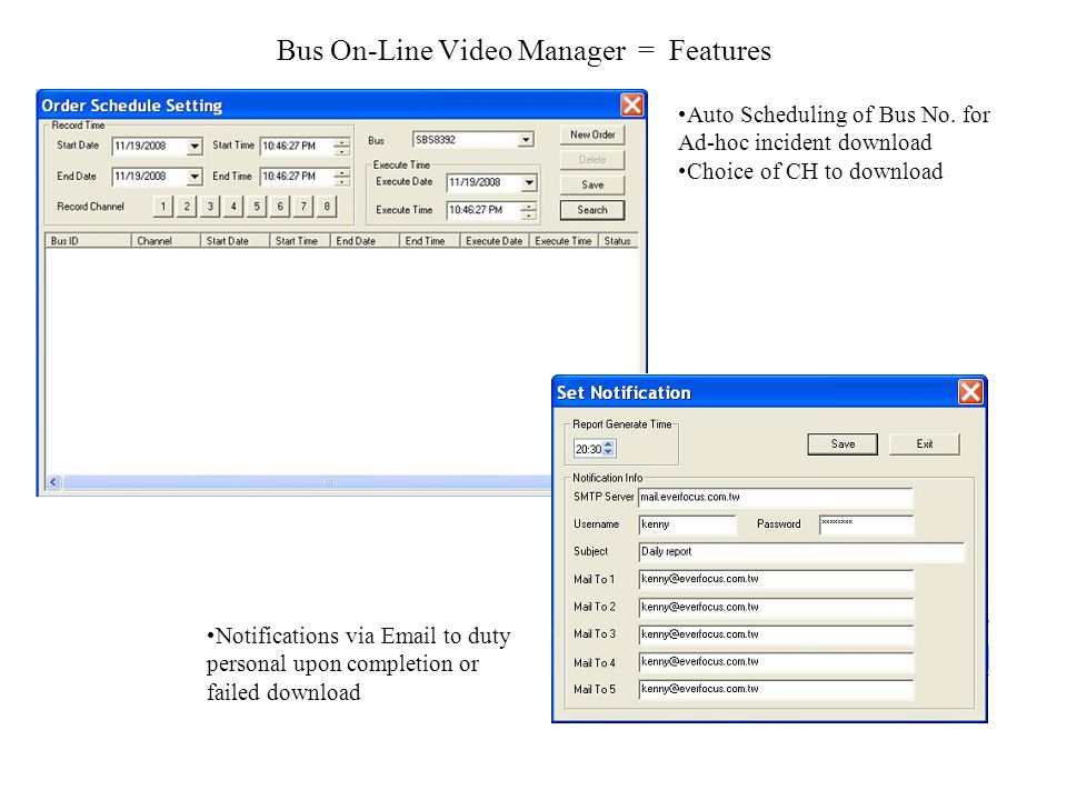 Bus On-Line Video Manager = Features Auto Scheduling of Bus No. for Ad-hoc incident download Choice of CH to download Notifications via Email to duty