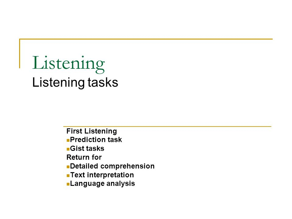 Listening Listening tasks First Listening Prediction task Gist tasks Return for Detailed comprehension Text interpretation Language analysis