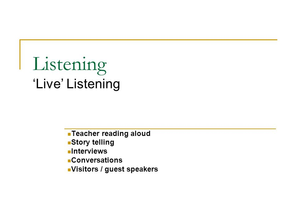 Listening 'Live' Listening Teacher reading aloud Story telling Interviews Conversations Visitors / guest speakers
