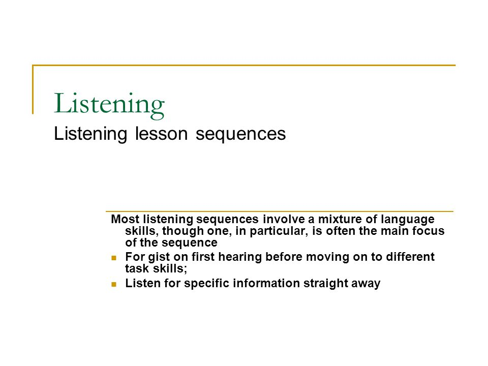 Listening Listening lesson sequences Most listening sequences involve a mixture of language skills, though one, in particular, is often the main focus of the sequence For gist on first hearing before moving on to different task skills; Listen for specific information straight away