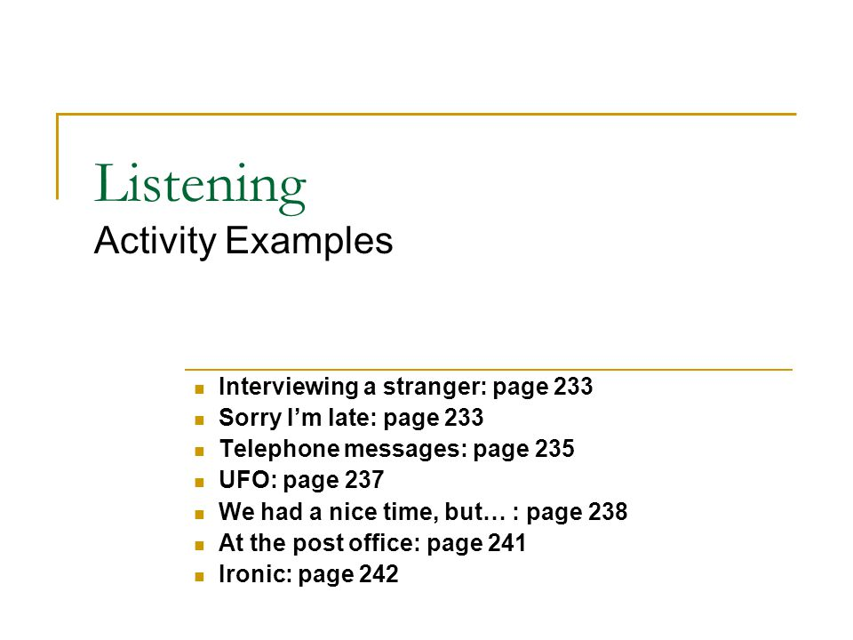Listening Activity Examples Interviewing a stranger: page 233 Sorry I'm late: page 233 Telephone messages: page 235 UFO: page 237 We had a nice time, but… : page 238 At the post office: page 241 Ironic: page 242