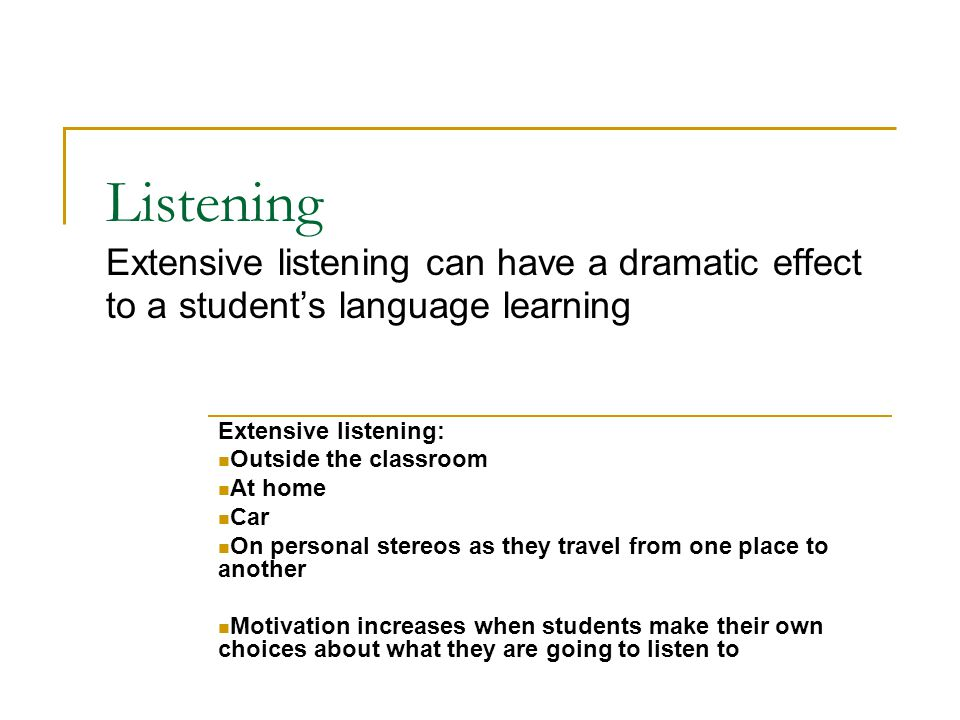 Listening Extensive listening sources Simplified readers with audio Own copies of course audio DVDs / iPod / tapes Audio DVDs / iPod / tapes of authentic material On personal stereos as they travel from one place to another Motivation increases when students make their own choices about what they are going to listen to