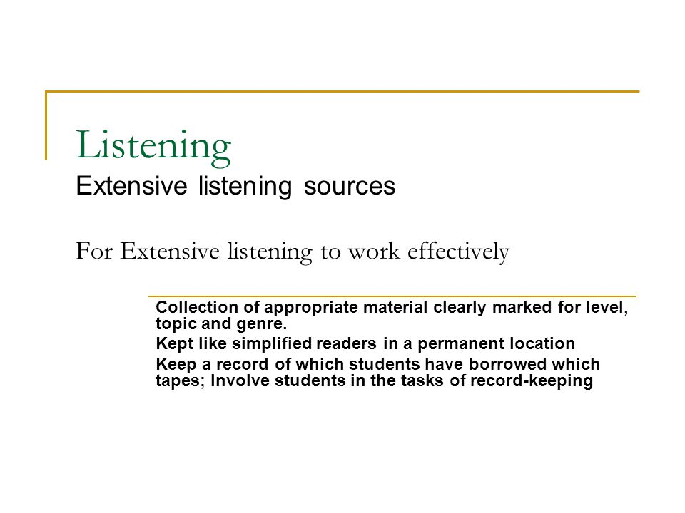 Listening Extensive listening sources For Extensive listening to work effectively Collection of appropriate material clearly marked for level, topic and genre.