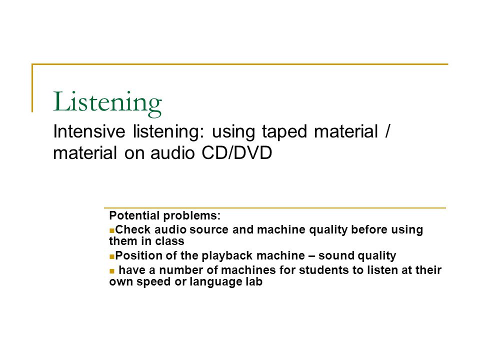 Listening Intensive listening: using taped material / material on audio CD/DVD Potential problems: Check audio source and machine quality before using them in class Position of the playback machine – sound quality have a number of machines for students to listen at their own speed or language lab