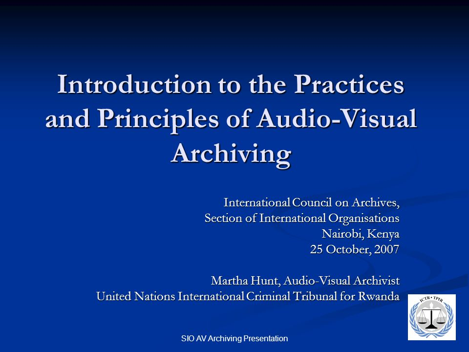 SIO AV Archiving Presentation Introduction to the Practices and Principles of Audio-Visual Archiving International Council on Archives, Section of International Organisations Nairobi, Kenya 25 October, 2007 Martha Hunt, Audio-Visual Archivist United Nations International Criminal Tribunal for Rwanda