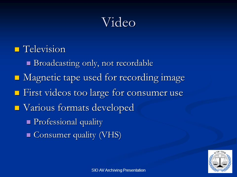 SIO AV Archiving Presentation Video Television Television Broadcasting only, not recordable Broadcasting only, not recordable Magnetic tape used for recording image Magnetic tape used for recording image First videos too large for consumer use First videos too large for consumer use Various formats developed Various formats developed Professional quality Professional quality Consumer quality (VHS) Consumer quality (VHS)