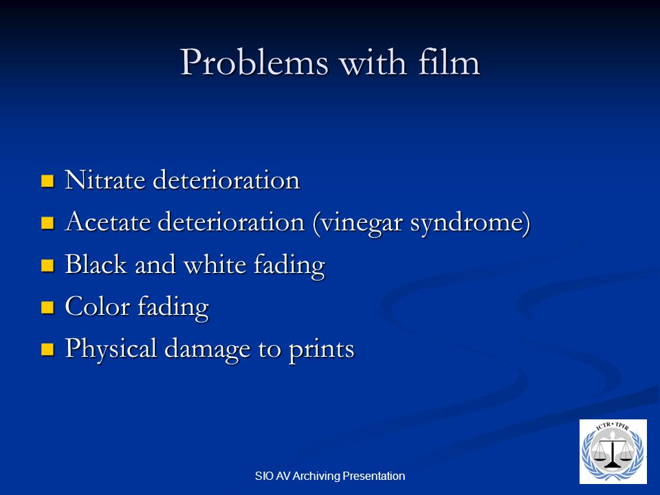 SIO AV Archiving Presentation Problems with film Nitrate deterioration Nitrate deterioration Acetate deterioration (vinegar syndrome) Acetate deterioration (vinegar syndrome) Black and white fading Black and white fading Color fading Color fading Physical damage to prints Physical damage to prints