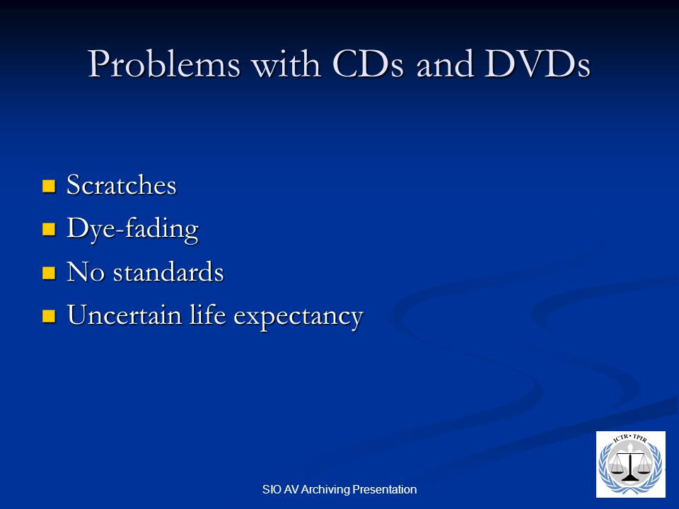 SIO AV Archiving Presentation Problems with CDs and DVDs Scratches Scratches Dye-fading Dye-fading No standards No standards Uncertain life expectancy Uncertain life expectancy