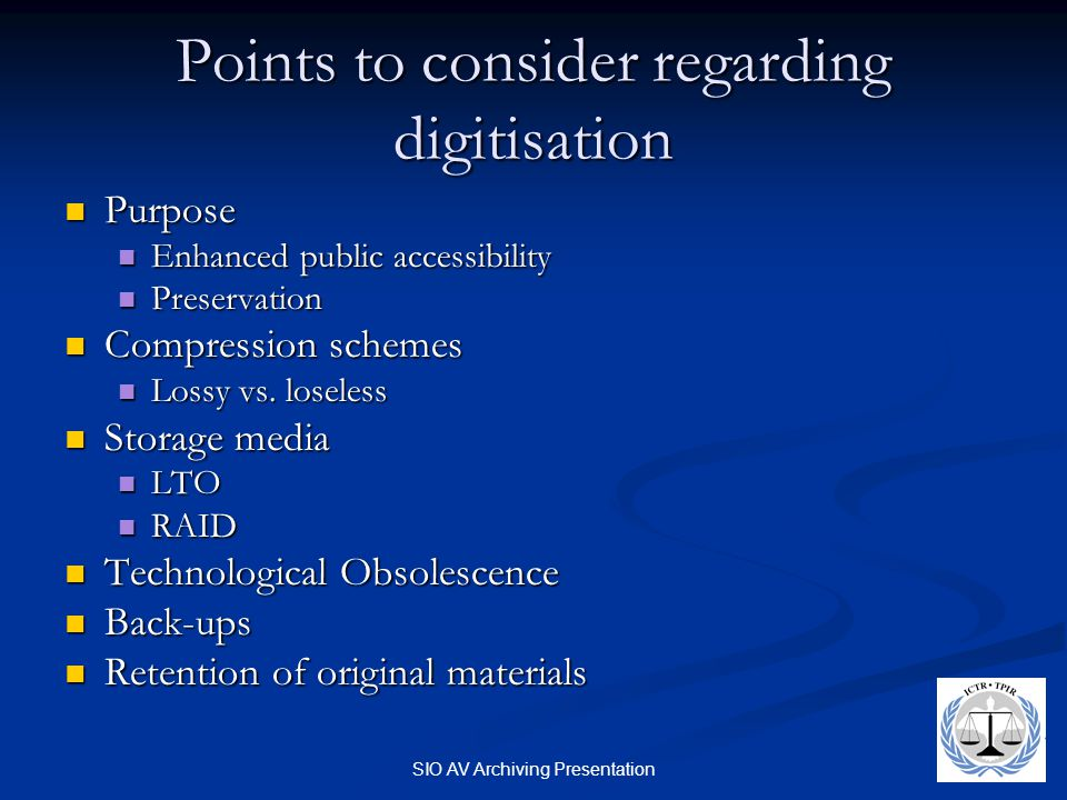 SIO AV Archiving Presentation Points to consider regarding digitisation Purpose Purpose Enhanced public accessibility Enhanced public accessibility Preservation Preservation Compression schemes Compression schemes Lossy vs.