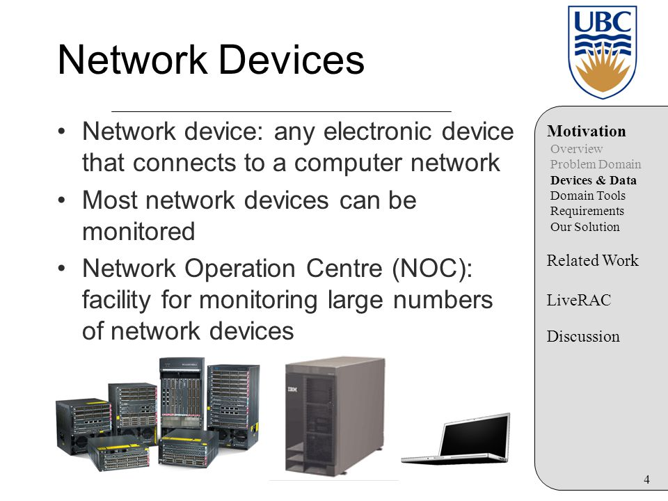 4 Network Devices Network device: any electronic device that connects to a computer network Most network devices can be monitored Network Operation Centre (NOC): facility for monitoring large numbers of network devices Motivation Overview Problem Domain Devices & Data Domain Tools Requirements Our Solution Related Work LiveRAC Discussion