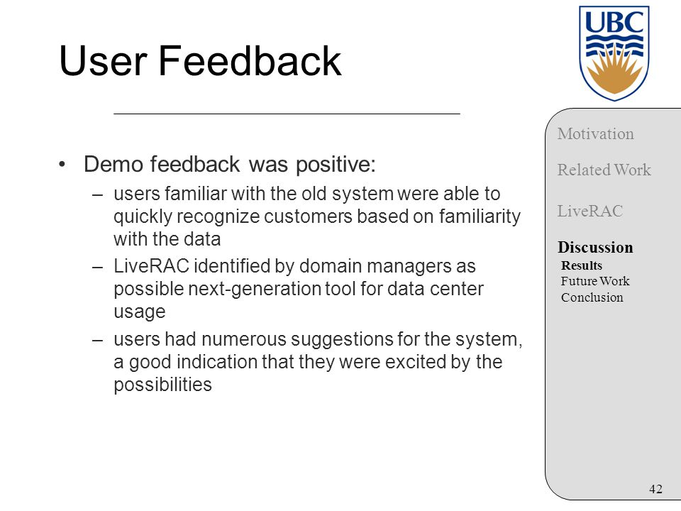 42 User Feedback Demo feedback was positive: –users familiar with the old system were able to quickly recognize customers based on familiarity with the data –LiveRAC identified by domain managers as possible next-generation tool for data center usage –users had numerous suggestions for the system, a good indication that they were excited by the possibilities Motivation Related Work LiveRAC Discussion Results Future Work Conclusion