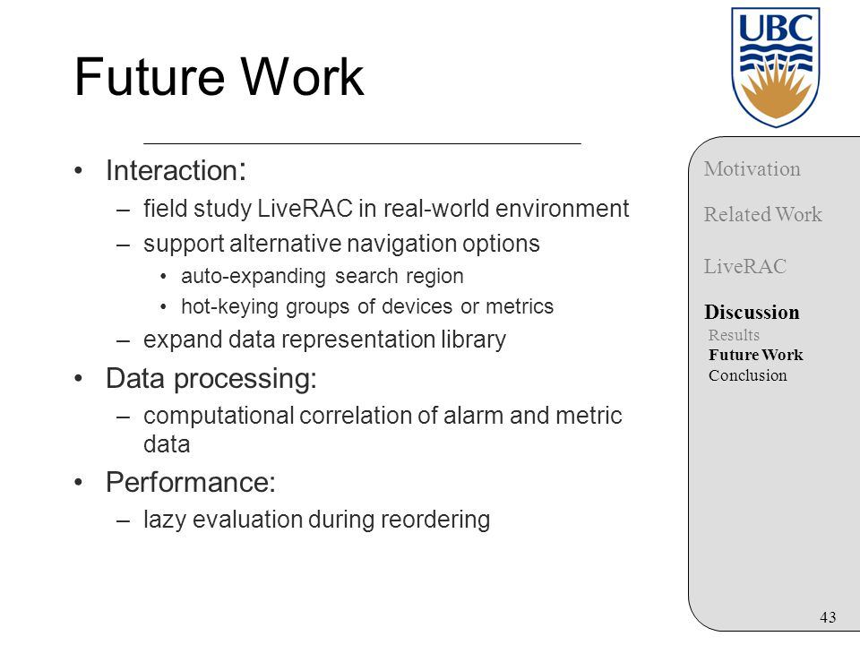 43 Future Work Interaction : –field study LiveRAC in real-world environment –support alternative navigation options auto-expanding search region hot-keying groups of devices or metrics –expand data representation library Data processing: –computational correlation of alarm and metric data Performance: –lazy evaluation during reordering Motivation Related Work LiveRAC Discussion Results Future Work Conclusion