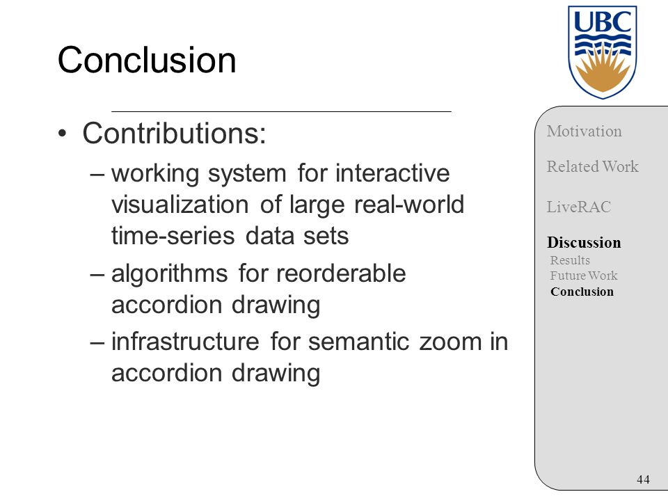 44 Conclusion Contributions: –working system for interactive visualization of large real-world time-series data sets –algorithms for reorderable accordion drawing –infrastructure for semantic zoom in accordion drawing Motivation Related Work LiveRAC Discussion Results Future Work Conclusion