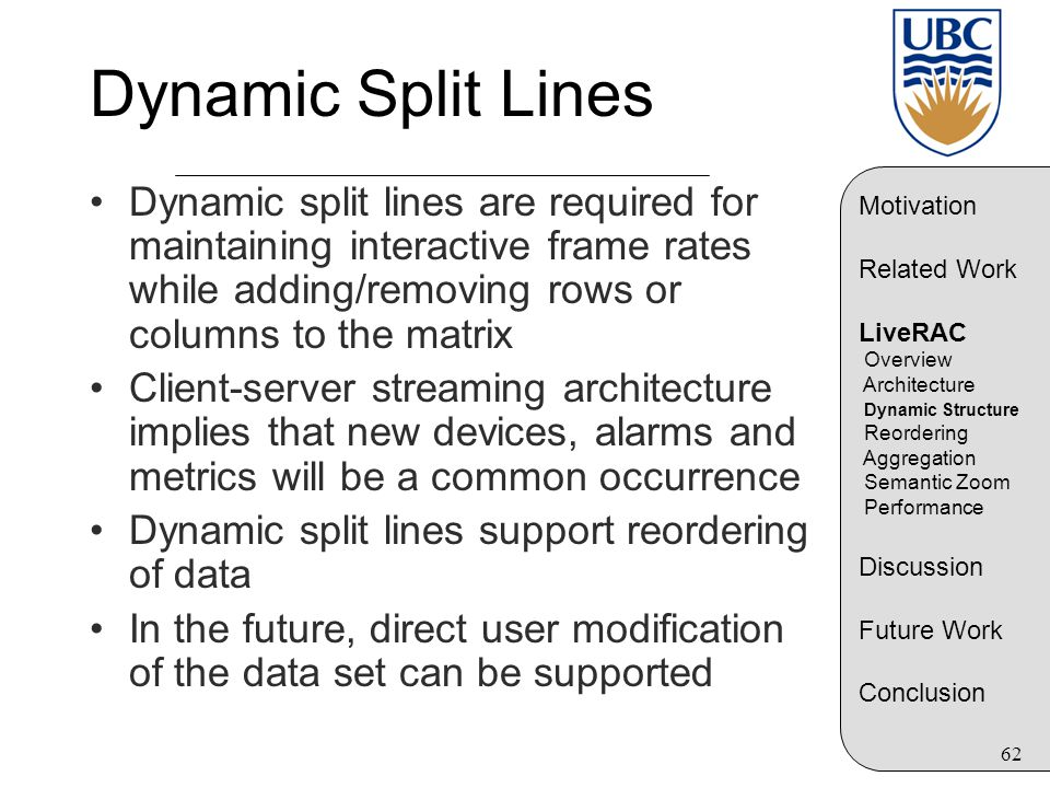62 Dynamic Split Lines Dynamic split lines are required for maintaining interactive frame rates while adding/removing rows or columns to the matrix Client-server streaming architecture implies that new devices, alarms and metrics will be a common occurrence Dynamic split lines support reordering of data In the future, direct user modification of the data set can be supported Motivation Related Work LiveRAC Overview Architecture Dynamic Structure Reordering Aggregation Semantic Zoom Performance Discussion Future Work Conclusion