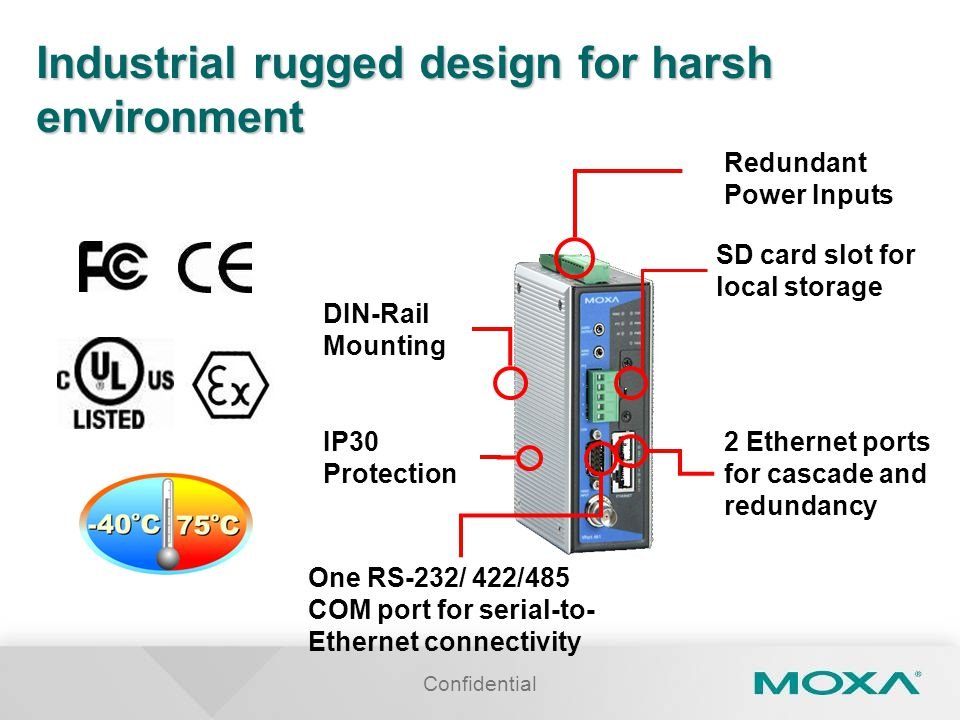 Confidential Industrial rugged design for harsh environment Redundant Power Inputs IP30 Protection DIN-Rail Mounting 2 Ethernet ports for cascade and redundancy SD card slot for local storage One RS-232/ 422/485 COM port for serial-to- Ethernet connectivity