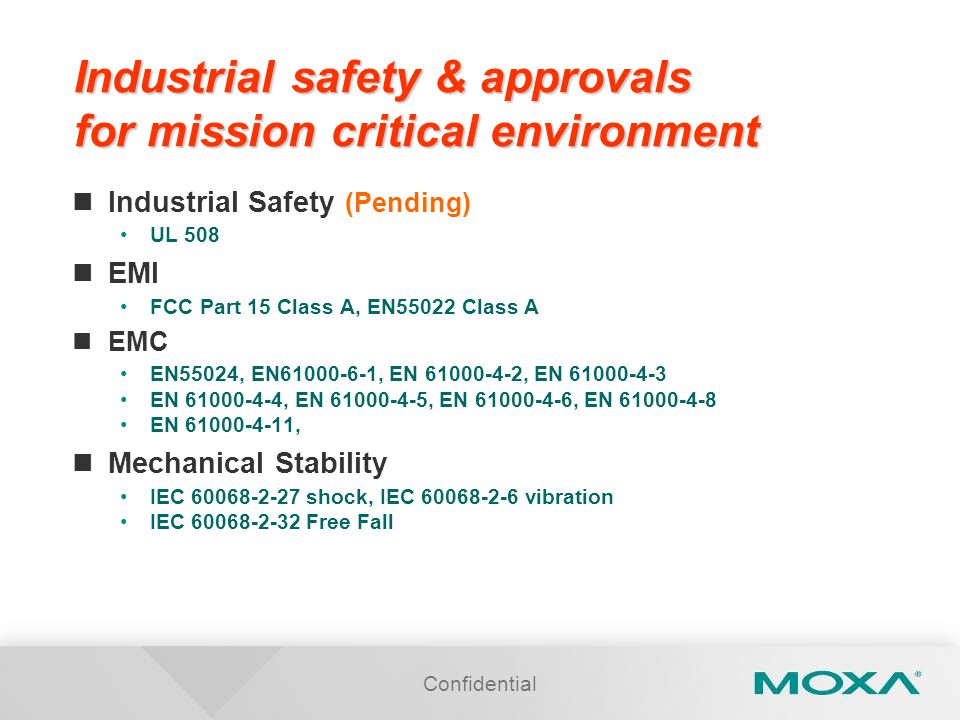 Confidential Industrial safety & approvals for mission critical environment Industrial Safety (Pending) UL 508 EMI FCC Part 15 Class A, EN55022 Class A EMC EN55024, EN61000-6-1, EN 61000-4-2, EN 61000-4-3 EN 61000-4-4, EN 61000-4-5, EN 61000-4-6, EN 61000-4-8 EN 61000-4-11, Mechanical Stability IEC 60068-2-27 shock, IEC 60068-2-6 vibration IEC 60068-2-32 Free Fall