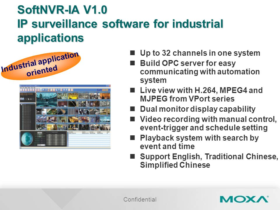 Confidential SoftNVR-IA V1.0 IP surveillance software for industrial applications Up to 32 channels in one system Build OPC server for easy communicat