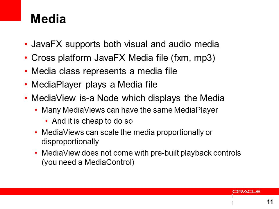 11 Media JavaFX supports both visual and audio media Cross platform JavaFX Media file (fxm, mp3) Media class represents a media file MediaPlayer plays a Media file MediaView is-a Node which displays the Media Many MediaViews can have the same MediaPlayer And it is cheap to do so MediaViews can scale the media proportionally or disproportionally MediaView does not come with pre-built playback controls (you need a MediaControl) 11