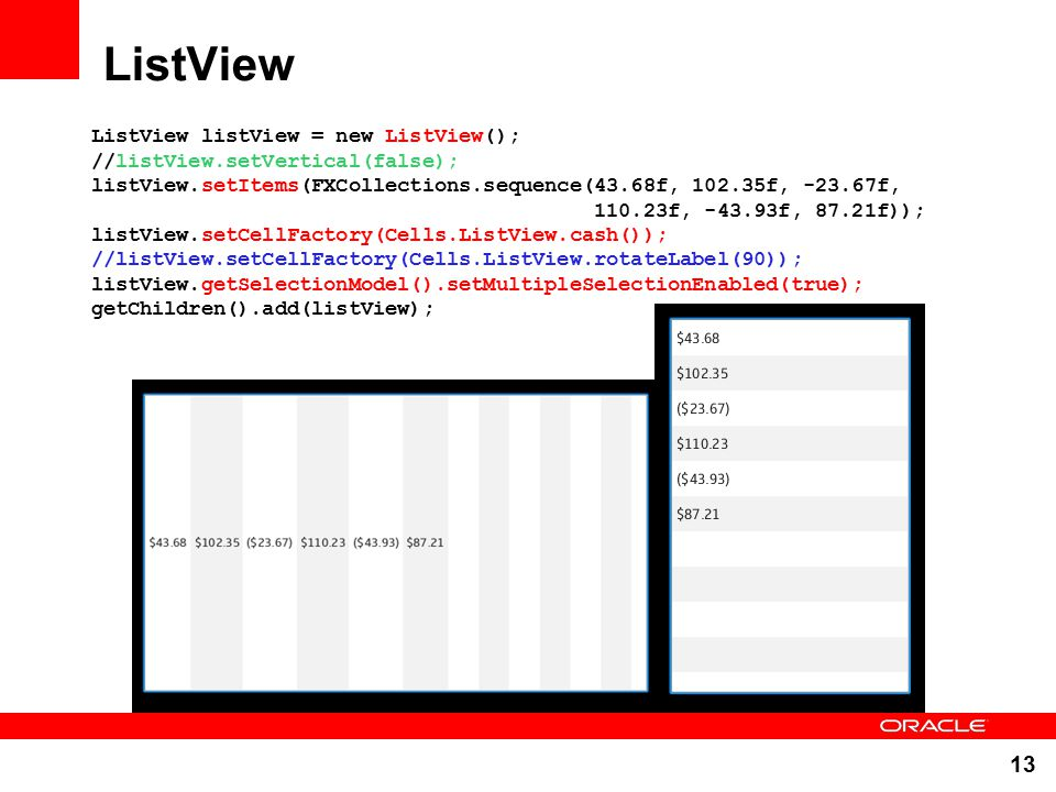 13 ListView ListView listView = new ListView(); //listView.setVertical(false); listView.setItems(FXCollections.sequence(43.68f, 102.35f, -23.67f, 110.23f, -43.93f, 87.21f)); listView.setCellFactory(Cells.ListView.cash()); //listView.setCellFactory(Cells.ListView.rotateLabel(90)); listView.getSelectionModel().setMultipleSelectionEnabled(true); getChildren().add(listView);