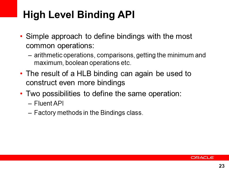 23 High Level Binding API Simple approach to define bindings with the most common operations: –arithmetic operations, comparisons, getting the minimum and maximum, boolean operations etc.