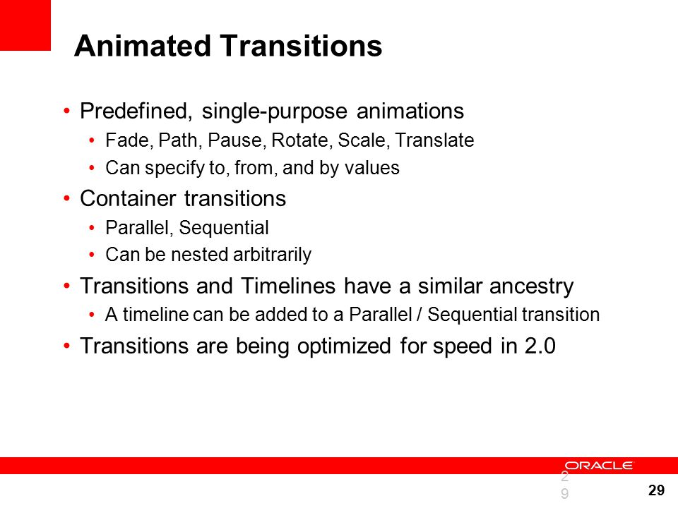 29 Animated Transitions Predefined, single-purpose animations Fade, Path, Pause, Rotate, Scale, Translate Can specify to, from, and by values Container transitions Parallel, Sequential Can be nested arbitrarily Transitions and Timelines have a similar ancestry A timeline can be added to a Parallel / Sequential transition Transitions are being optimized for speed in 2.0 29