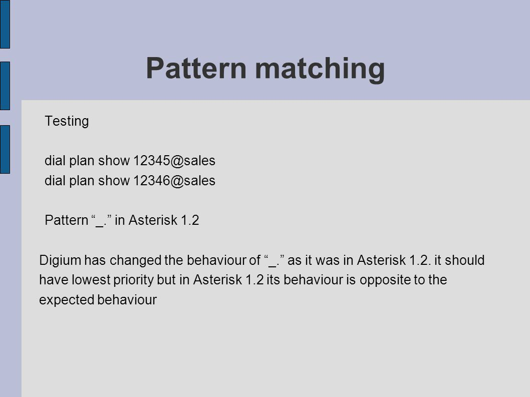 Pattern matching Testing dial plan show 12345@sales dial plan show 12346@sales Pattern _. in Asterisk 1.2 Digium has changed the behaviour of _. as it was in Asterisk 1.2.
