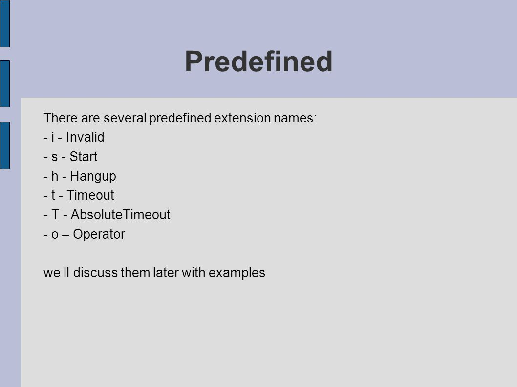 Predefined There are several predefined extension names: - i - Invalid - s - Start - h - Hangup - t - Timeout - T - AbsoluteTimeout - o – Operator we ll discuss them later with examples