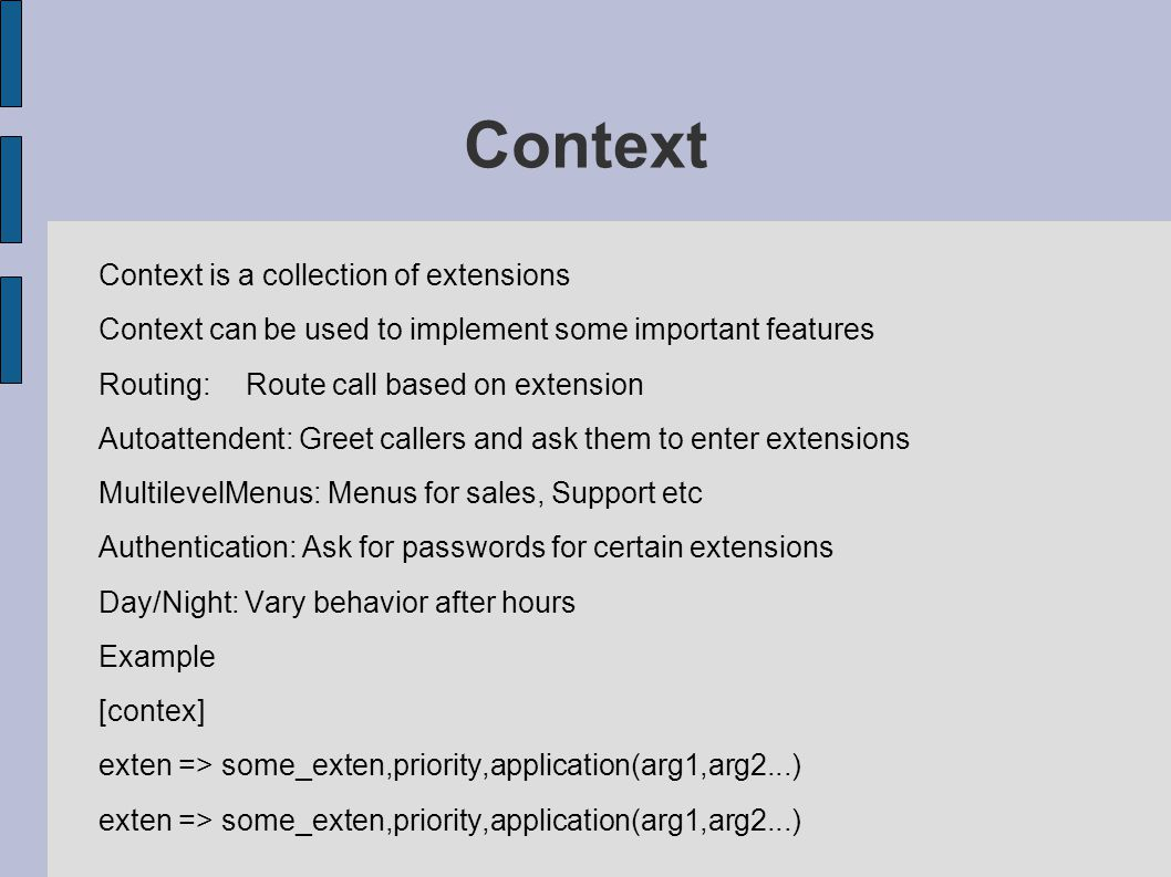 Context Context is a collection of extensions Context can be used to implement some important features Routing:Route call based on extension Autoattendent: Greet callers and ask them to enter extensions MultilevelMenus: Menus for sales, Support etc Authentication: Ask for passwords for certain extensions Day/Night: Vary behavior after hours Example [contex] exten => some_exten,priority,application(arg1,arg2...)