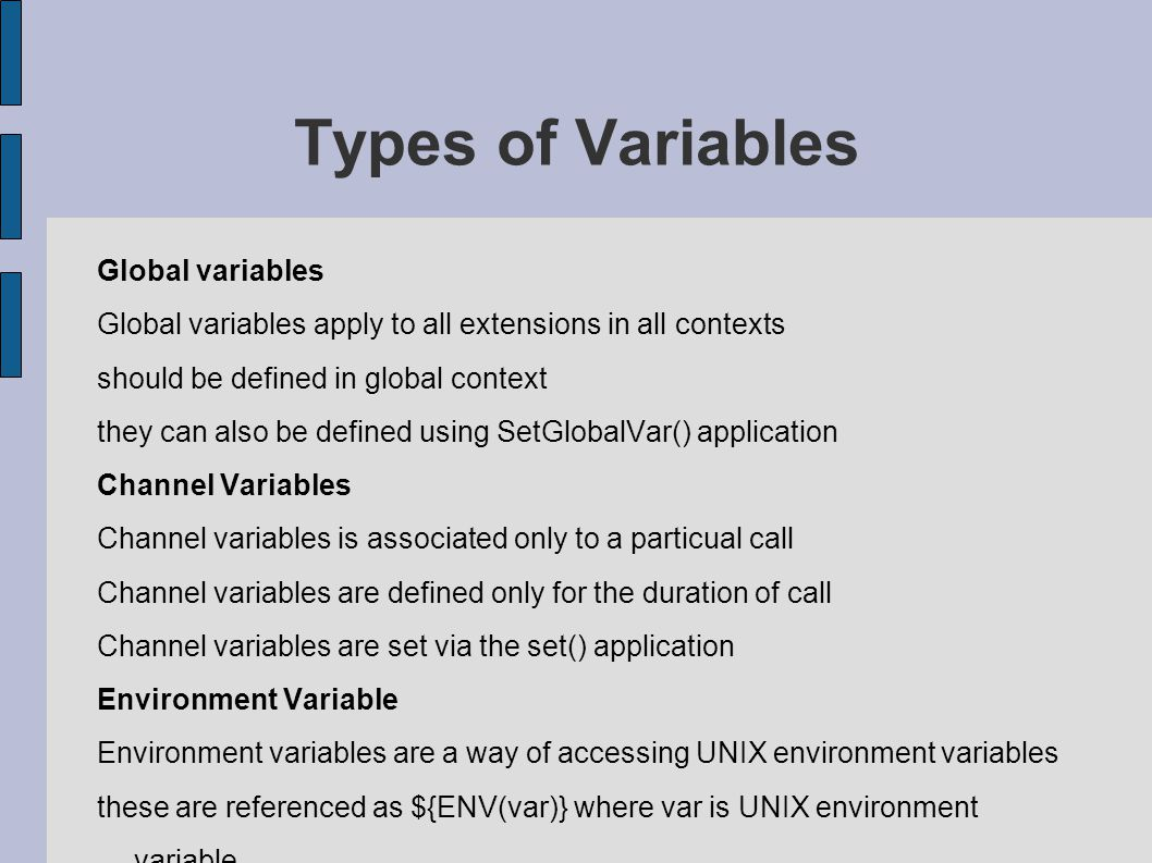 Types of Variables Global variables Global variables apply to all extensions in all contexts should be defined in global context they can also be defined using SetGlobalVar() application Channel Variables Channel variables is associated only to a particual call Channel variables are defined only for the duration of call Channel variables are set via the set() application Environment Variable Environment variables are a way of accessing UNIX environment variables these are referenced as ${ENV(var)} where var is UNIX environment variable.