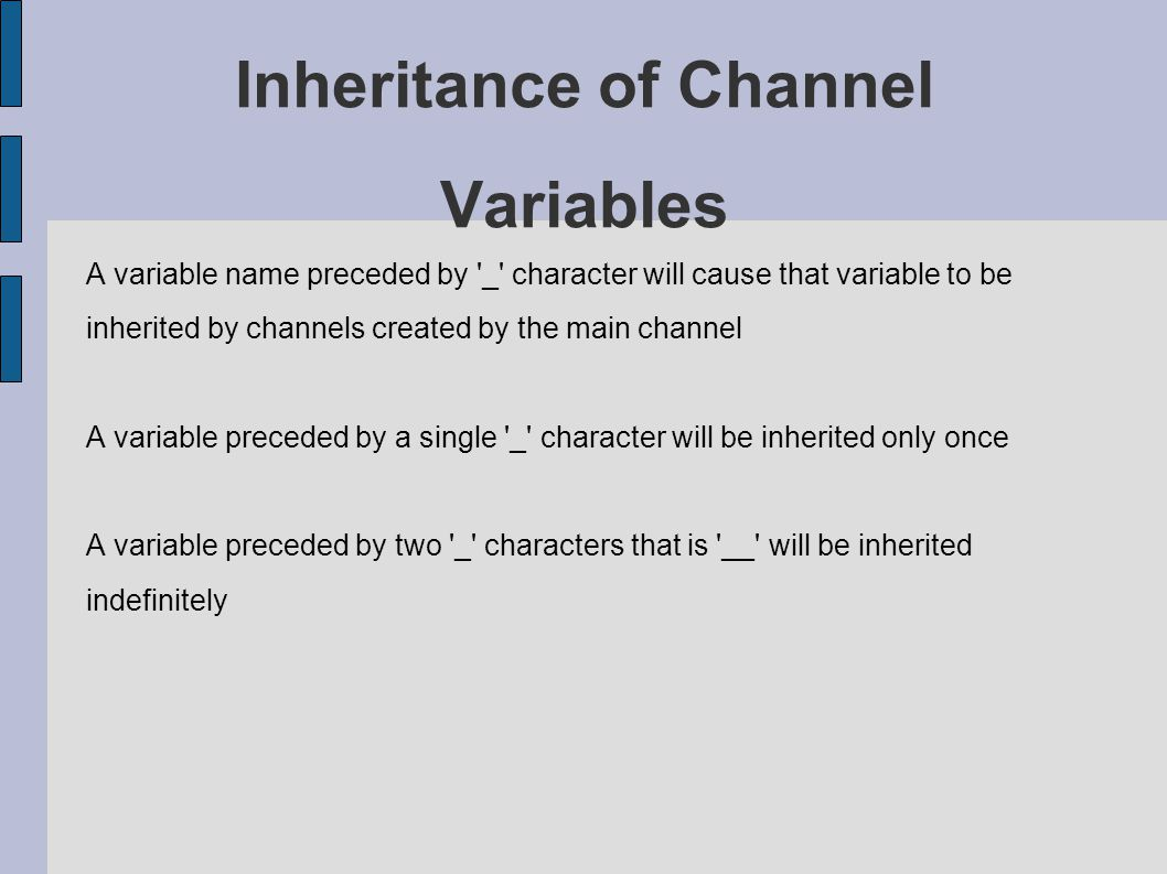 Inheritance of Channel Variables A variable name preceded by _ character will cause that variable to be inherited by channels created by the main channel A variable preceded by a single _ character will be inherited only once A variable preceded by two _ characters that is __ will be inherited indefinitely