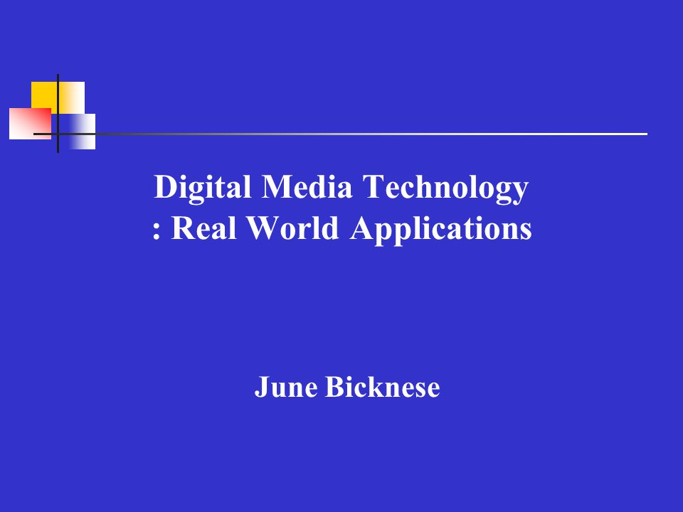Digital Media Technology : Real World Applications June Bicknese