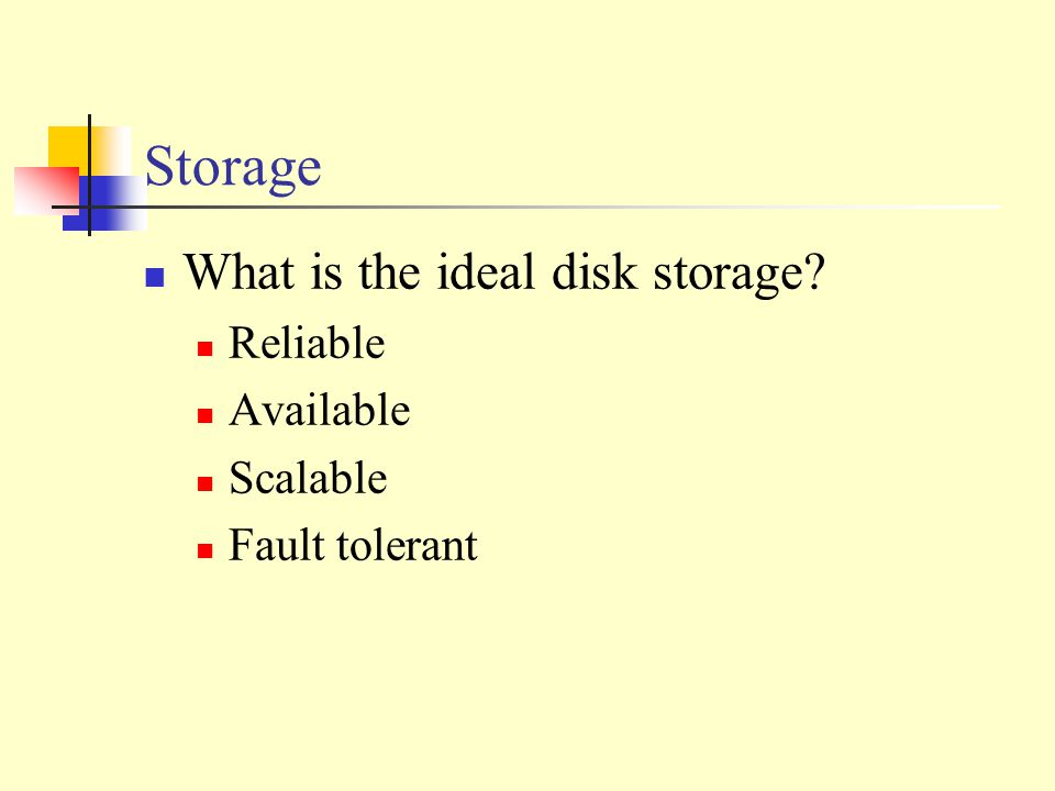 Storage What is the ideal disk storage Reliable Available Scalable Fault tolerant