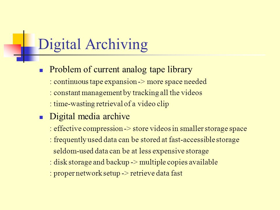 Digital Archiving Problem of current analog tape library : continuous tape expansion -> more space needed : constant management by tracking all the videos : time-wasting retrieval of a video clip Digital media archive : effective compression -> store videos in smaller storage space : frequently used data can be stored at fast-accessible storage seldom-used data can be at less expensive storage : disk storage and backup -> multiple copies available : proper network setup -> retrieve data fast