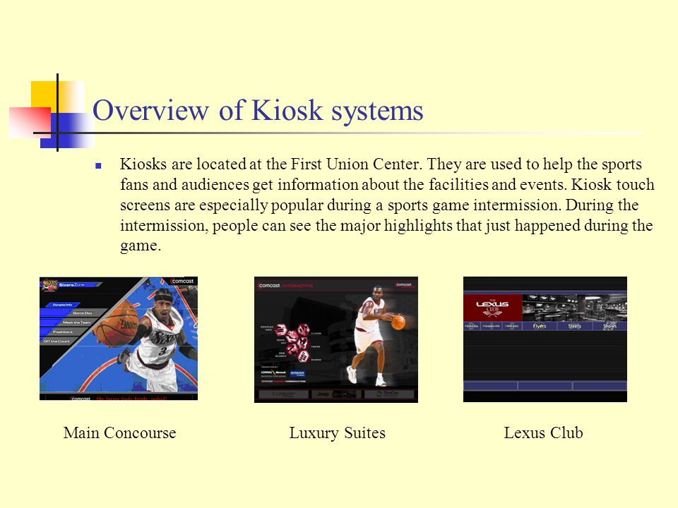 Overview of Kiosk systems Kiosks are located at the First Union Center.