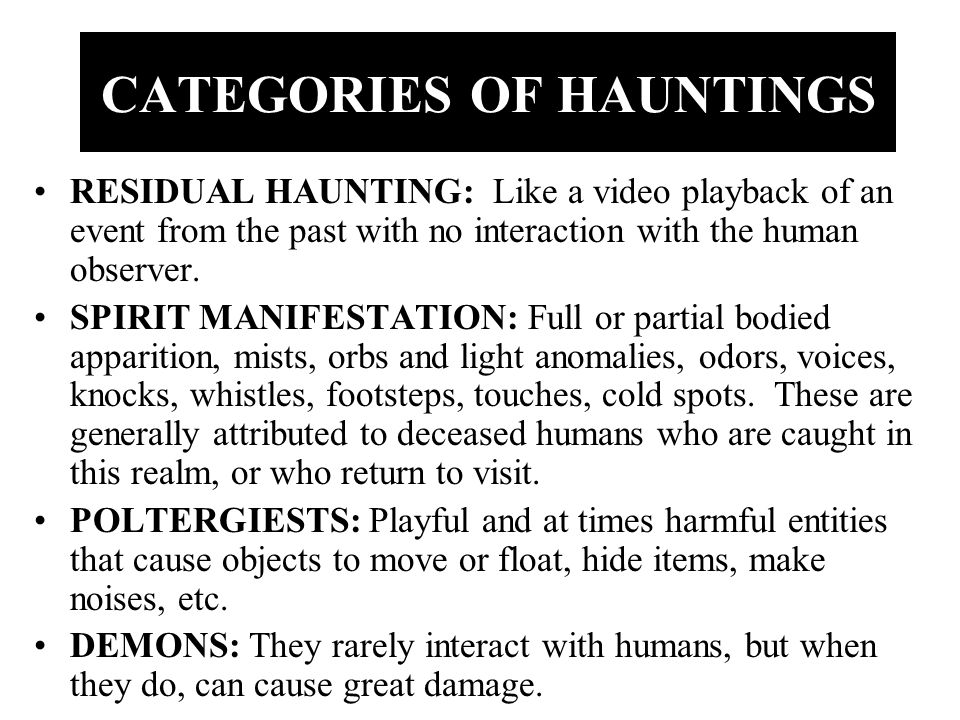 CATEGORIES OF HAUNTINGS RESIDUAL HAUNTING: Like a video playback of an event from the past with no interaction with the human observer.