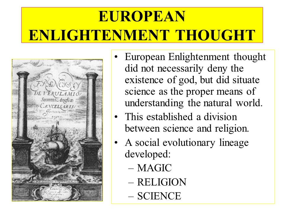 EUROPEAN ENLIGHTENMENT THOUGHT European Enlightenment thought did not necessarily deny the existence of god, but did situate science as the proper means of understanding the natural world.