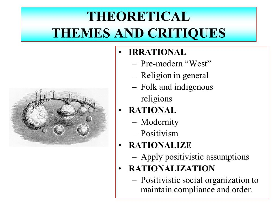 THEORETICAL THEMES AND CRITIQUES IRRATIONAL –Pre-modern West –Religion in general –Folk and indigenous religions RATIONAL –Modernity –Positivism RATIONALIZE –Apply positivistic assumptions RATIONALIZATION –Positivistic social organization to maintain compliance and order.