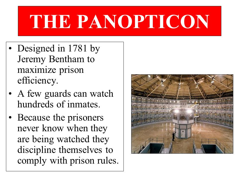 THE PANOPTICON Designed in 1781 by Jeremy Bentham to maximize prison efficiency. A few guards can watch hundreds of inmates. Because the prisoners nev