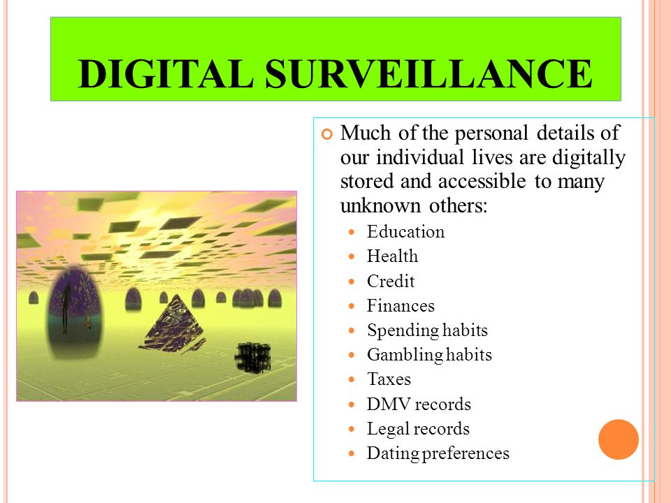 DIGITAL SURVEILLANCE Much of the personal details of our individual lives are digitally stored and accessible to many unknown others: Education Health Credit Finances Spending habits Gambling habits Taxes DMV records Legal records Dating preferences