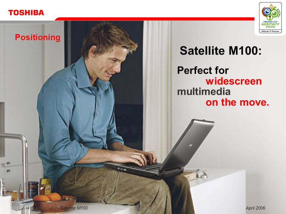 April 200622/Satellite M100 Processor/Technology: Intel ® Centrino ® Mobile Technology featuring Intel ® Core™ Solo or Intel ® Core Duo Processor or Intel ® Celeron M processor Operating System: Microsoft ® Windows ® XP Home Edition Display: 14 WXGA (1,280 x 800) TFT display Hard disk: 60, 80 or 100 GB (5,400 rpm), Serial ATA System memory: 512 or 1,024 MB, maximum expandability: 4 GB, technology: DDR2 RAM (533 MHz) Optical device: DVD Super Multi (Double Layer) drive Graphics adapter: Mobile Intel ® 945GM Express chipset, up to 128 MB RAM, 16x PCI Express, ATI Mobility™ Radeon ® X1400 graphics with up to 256 MB video memory and ATI Mobility™ Xpress 200 graphics Wired communication: Ethernet LAN, international V.90 modem (V.92 ready) Wireless communication: Wireless LAN (802.11a/b/g), Bluetooth ® 2.0 with EDR (Enhanced Data Rate) Dimensions: W x L x H: 343 x 242 x 38 mm, weight: 2.39 kg Warranty: 1-year international warranty Basic specifications: Satellite M100