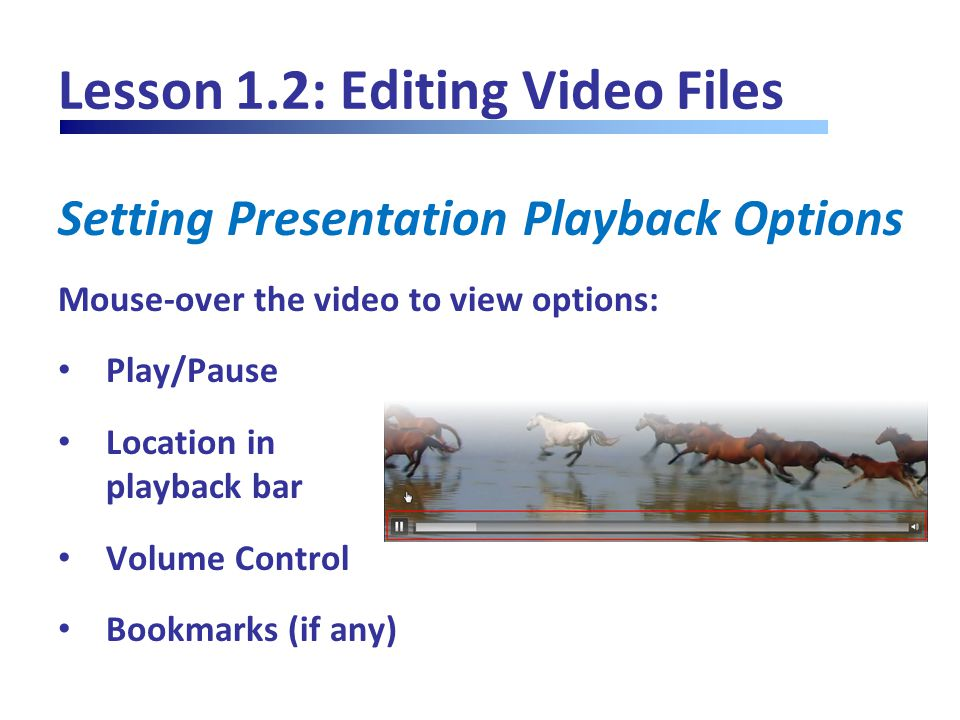 Lesson 1.2: Editing Video Files Setting Presentation Playback Options Mouse-over the video to view options: Play/Pause Location in playback bar Volume Control Bookmarks (if any)