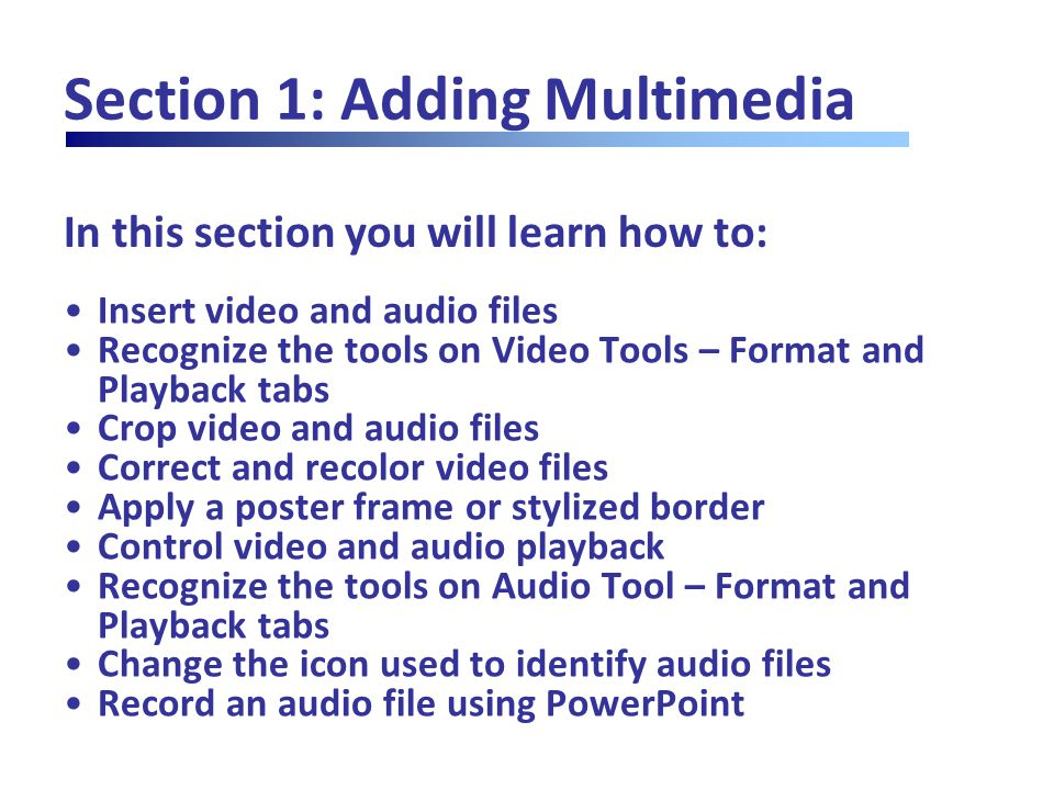 In this section you will learn how to: Section 1: Adding Multimedia Insert video and audio files Recognize the tools on Video Tools – Format and Playback tabs Crop video and audio files Correct and recolor video files Apply a poster frame or stylized border Control video and audio playback Recognize the tools on Audio Tool – Format and Playback tabs Change the icon used to identify audio files Record an audio file using PowerPoint
