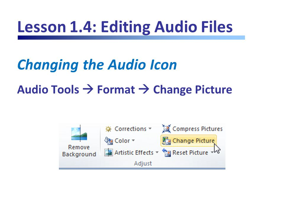 Lesson 1.4: Editing Audio Files Changing the Audio Icon Audio Tools  Format  Change Picture