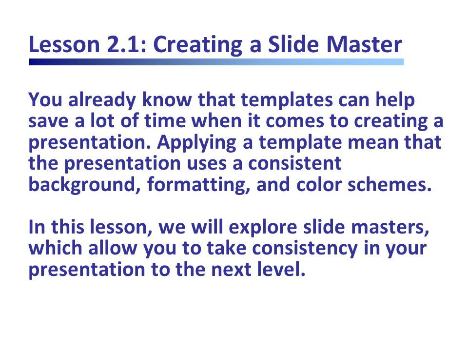 Lesson 2.1: Creating a Slide Master You already know that templates can help save a lot of time when it comes to creating a presentation.