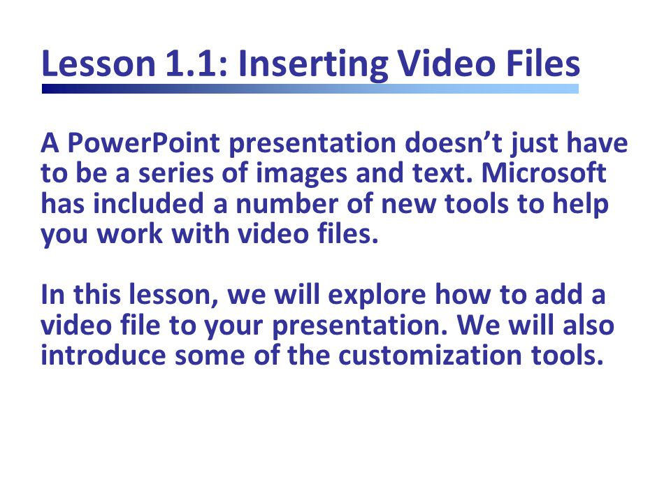 Lesson 1.1: Inserting Video Files Inserting a Video from Your Computer Insert  Video  locate and choose file to insert Supported file types: Adobe Flash Media (.swf) Windows Media file (.asf) Windows Video file (.avi) Movie file (.mpg or.mpeg) Windows Media Video (.wmv) Apple Quicktime files (.mp4,.mov,.qt)