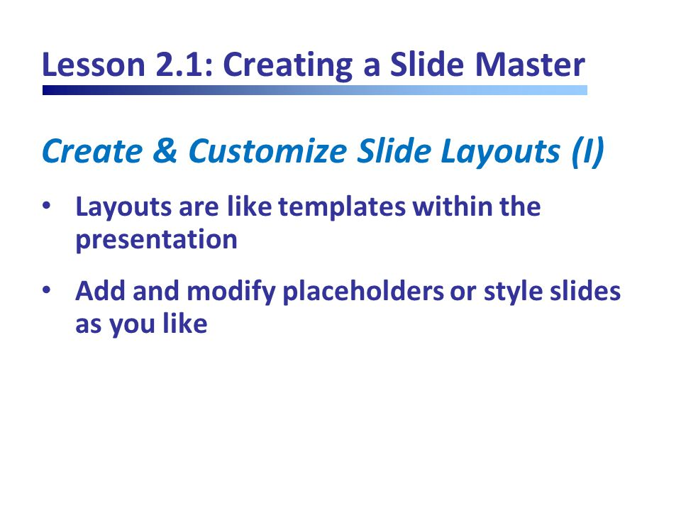 Lesson 2.1: Creating a Slide Master Create & Customize Slide Layouts (I) Layouts are like templates within the presentation Add and modify placeholders or style slides as you like