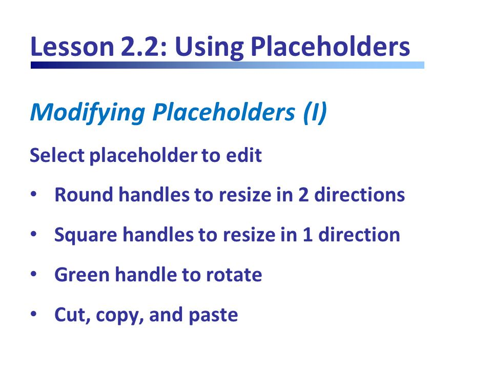 Lesson 2.2: Using Placeholders Modifying Placeholders (I) Select placeholder to edit Round handles to resize in 2 directions Square handles to resize in 1 direction Green handle to rotate Cut, copy, and paste