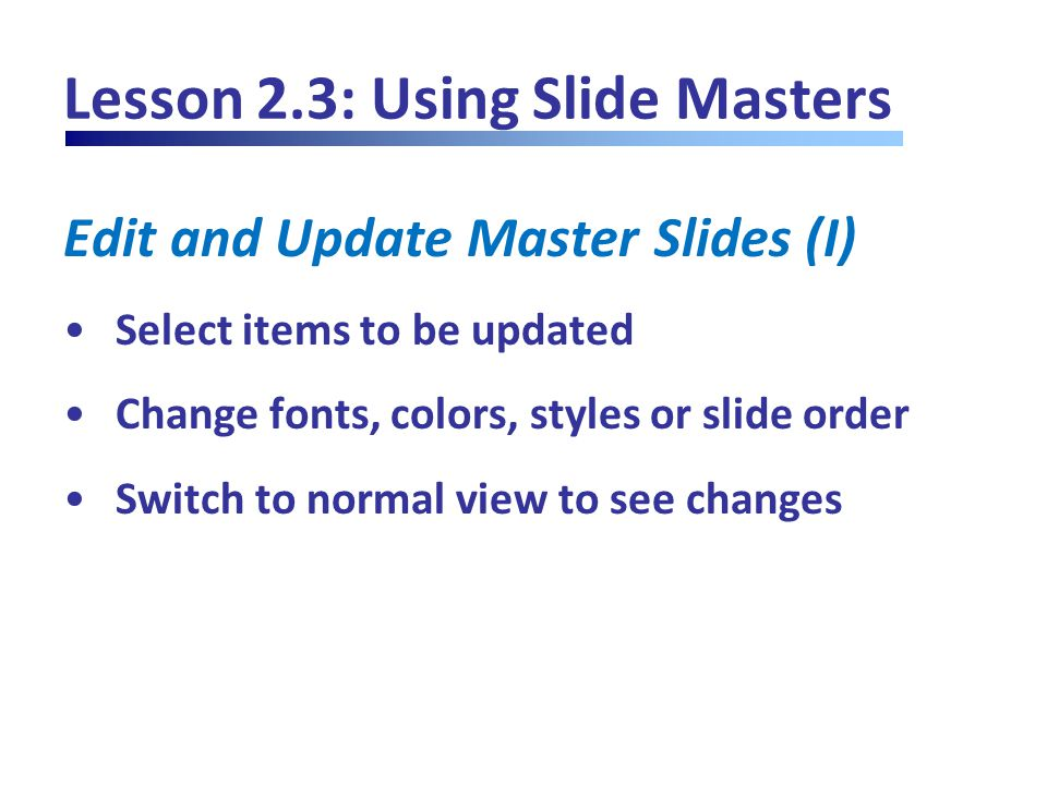 Lesson 2.3: Using Slide Masters Edit and Update Master Slides (I) Select items to be updated Change fonts, colors, styles or slide order Switch to normal view to see changes