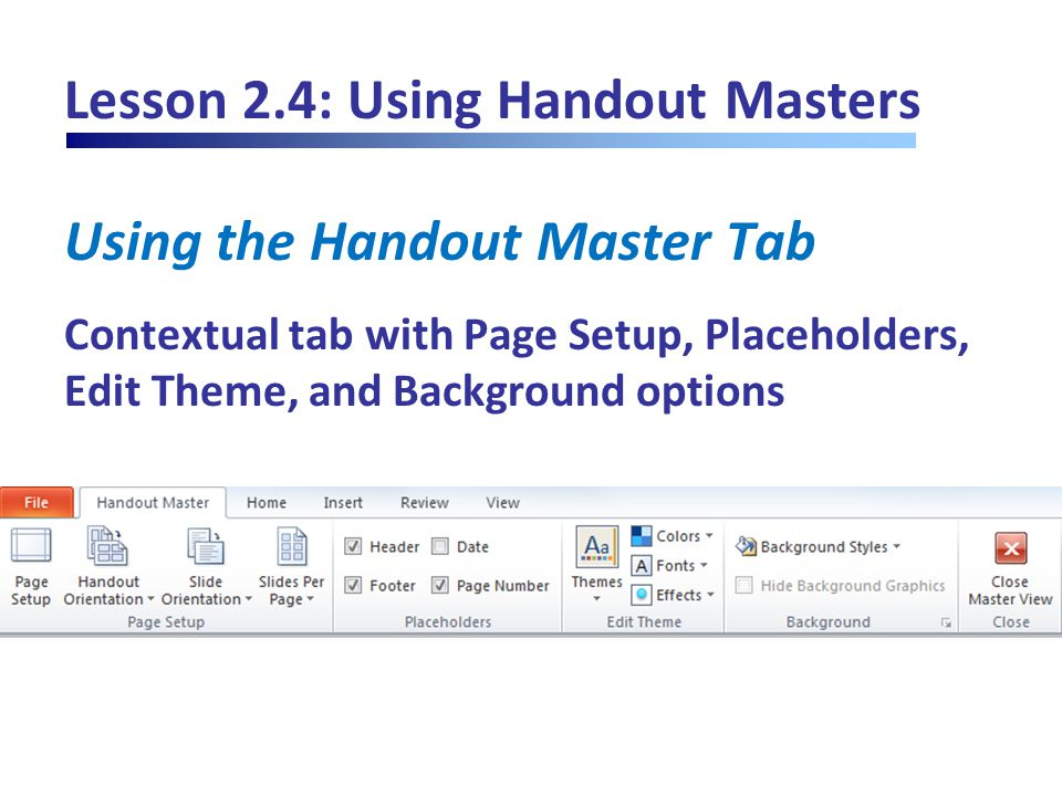 Lesson 2.4: Using Handout Masters Using the Handout Master Tab Contextual tab with Page Setup, Placeholders, Edit Theme, and Background options