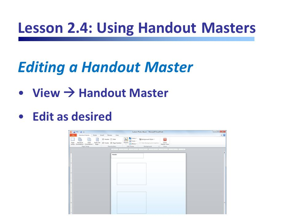 Lesson 2.4: Using Handout Masters Editing a Handout Master View  Handout Master Edit as desired